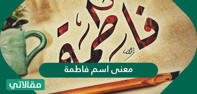 معنى اسم فاطمة Fatma وشخصيتها وصفات حاملة الاسم مقالاتي