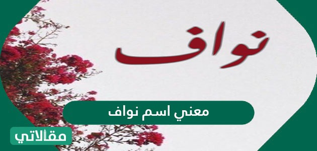 معنى اسم Nawaf نواف في اللغة العربية وأسرار شخصيته مقالاتي