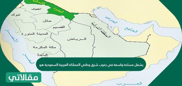 يشغل مساحة واسعة في جنوب شرق وطني المملكة العربية السعودية هو