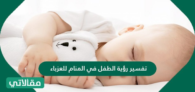 تفسير رؤية الطفل في المنام للعزباء والمتزوجة والحامل والمطلقة