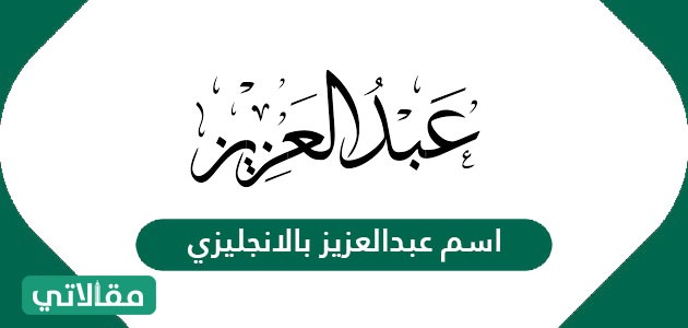 اسم عبدالعزيز بالانجليزي Abdel Aziz ومعناه وصفات حامله مقالاتي