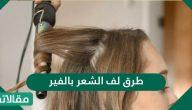 طرق لف الشعر بالفير الكهربائي وباللفافات العادية