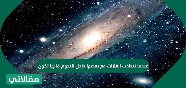 عندما تتجاذب الغازات مع بعضها داخل النجوم فانها تكون طاقة