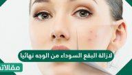 لازالة البقع السوداء من الوجه نهائيا