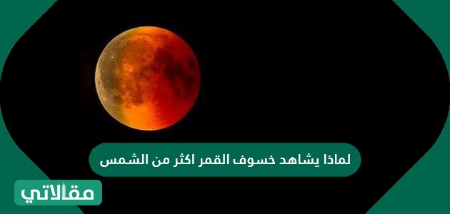 لماذا يشاهد خسوف القمر اكثر من الشمس