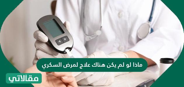 ماذا لو لم يكن هناك علاج لمرض السكري ؟