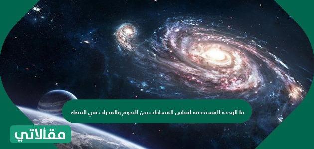 ما الوحدة المستخدمة لقياس المسافات بين النجوم والمجرات في الفضاء