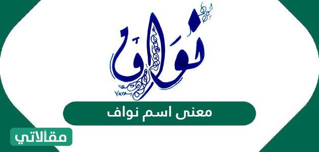 معنى اسم نواف في اللغة العربية والصفات الشخصية لحامل الاسم