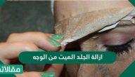 ازالة الجلد الميت من الوجه وحماية البشرة من تراكمه مرة ثانية