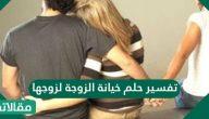 تفسير حلم خيانة الزوجة لزوجها