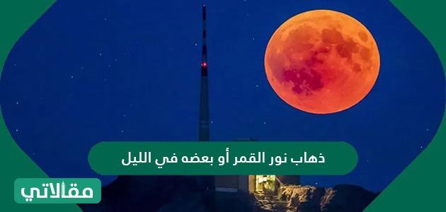 ذهاب نور القمر أو بعضه في الليل