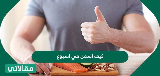 كيف اسمن في اسبوع وأشهر الأطعمة التي تساهم في زيادة الوزن