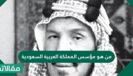 من هو مؤسس المملكة العربية السعودية وأهم إنجازاته