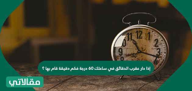 إذا دار عقرب الدقائق في ساعتك 60 درجة فكم دقيقة قام بها ؟