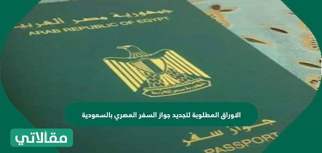الاوراق المطلوبة لتجديد جواز السفر المصري بالسعودية