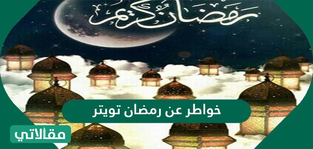 خواطر عن رمضان تويتر 2021/1442 واجمل التغريدات والعبارات الرمضانية