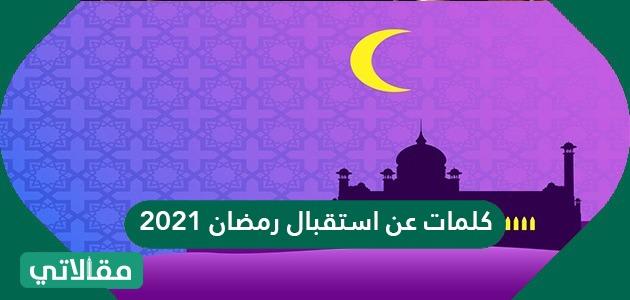 كلمات عن استقبال رمضان 2021 واجمل العبارات والرسائل والاقوال المأُثورة 1442