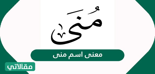 معنى اسم منى وصفاته وحكم تسميته في الإسلام