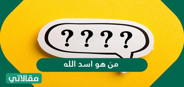 من هو اسد الله ولماذا سمي بهذا الاسم؟