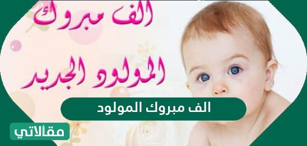 ألف مبروك المولود الجديد ورسائل للتهنئة بالمولود
