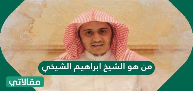 من هو الشيخ إبراهيم الشيخي؟