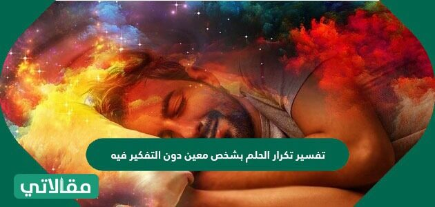 تفسير تكرار الحلم بشخص معين دون التفكير فيه