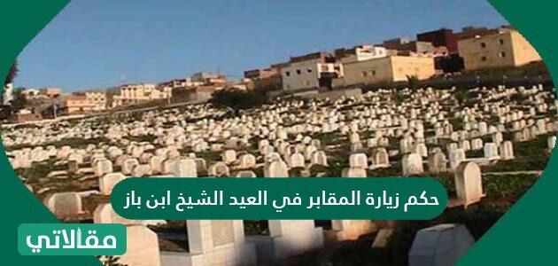 حكم زيارة المقابر في العيد الشيخ ابن باز