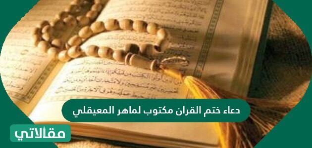 دعاء ختم القرآن مكتوب لماهر المعيقلي