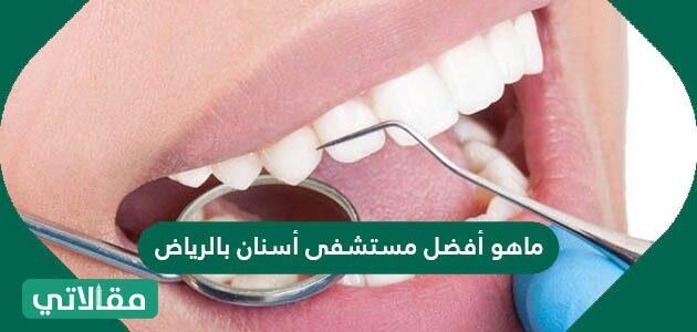 ما هو أفضل مستشفى أسنان بالرياض