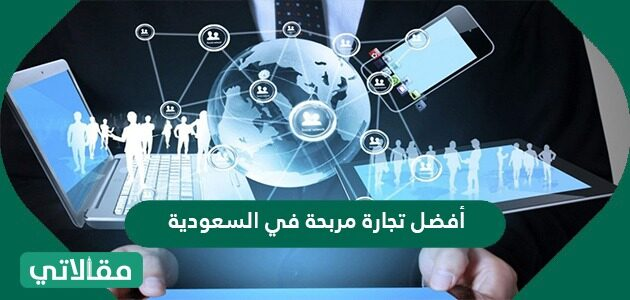 أفضل تجارة مربحة في السعودية .. أفضل المشروعات التي يمكن تنفيذها بالمملكة