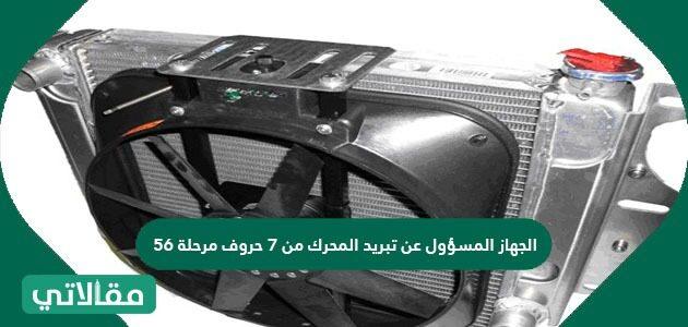 الجهاز المسؤول عن تبريد المحرك من 7 حروف مرحلة 56