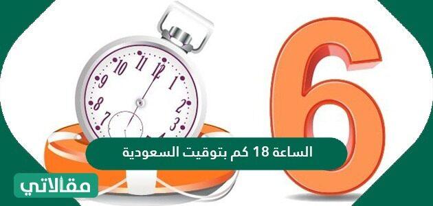 الساعة 18 كم بتوقيت السعودية وما هي طريقة التحويل بين نظام 12 ونظام 24 ساعة
