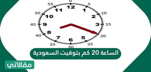 الساعة 20 كم بتوقيت السعودية