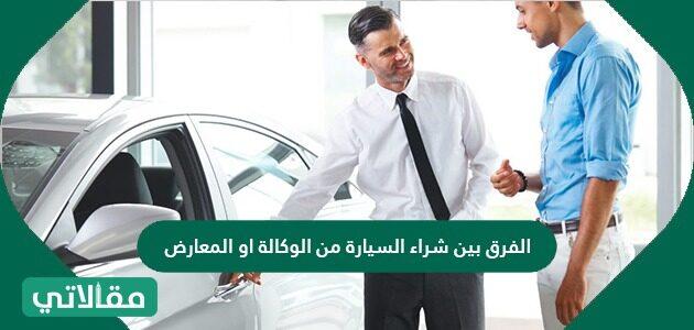 الفرق بين شراء السيارة من الوكالة أو المعارض