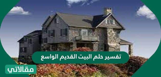 تفسير حلم البيت القديم الواسع لابن سيرين والنابلسي وابن شاهين