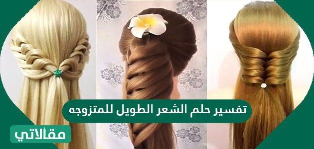 تفسير حلم الشعر الطويل للمتزوجه والحامل والمطلقة