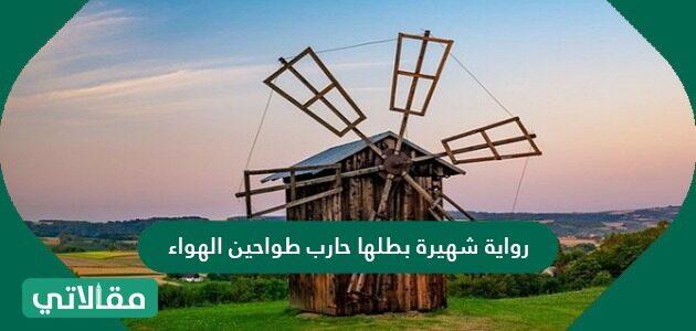 رواية شهيرة بطلها حارب طواحين الهواء