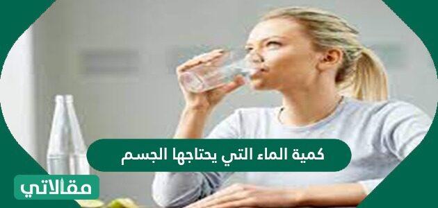 كمية الماء التي يحتاجها الجسم