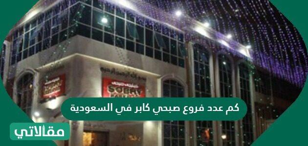 كم عدد فروع صبحي كابر في السعودية