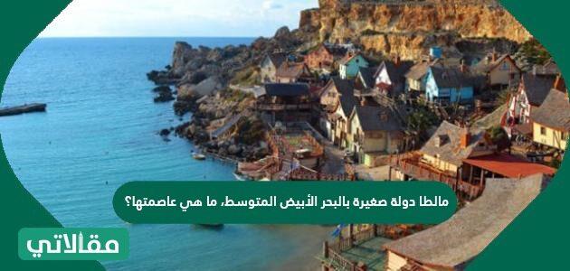 مالطا دولة صغيرة بالبحر الأبيض المتوسط، ما هي عاصمتها