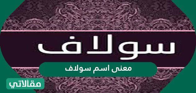 معنى اسم سولاف في  اللغة العربية وأصول الاسم وصفات الفتاة التي تحمله