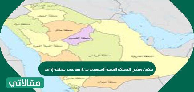يتكون وطني المملكة العربية السعودية من أربعة عشر منطقة إدارية