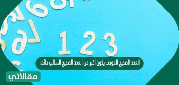 العدد الصحيح الموجب يكون أكبر من العدد الصحيح السالب دائما