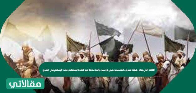 القائد الذي تولى قيادة جيوش المسلمين في خراسان واتخذ مدينة مرو قاعدة لفتوحاته ونشر الإسلام في الشرق
