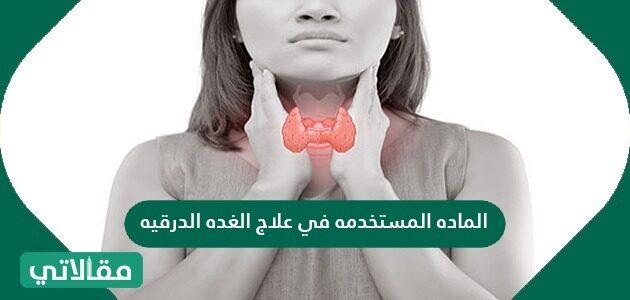 الماده المستخدمه في علاج الغده الدرقيه