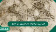 اول من رسم الخرائط هم البابليون في العراق