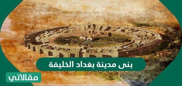 بنى مدينة بغداد الخليفة