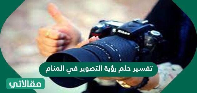 تفسير حلم رؤية التصوير في المنام