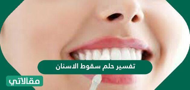 تفسير حلم سقوط الاسنان في المنام للعزباء والمتزوجة والحامل بالتفصيل