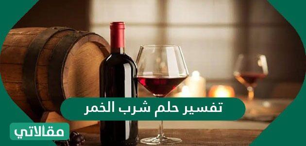 تفسير حلم شرب الخمر في المنام للعزباء والمتزوجة والمطلقة والحامل